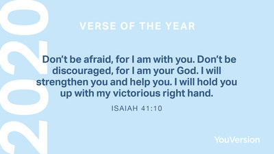 "The 2020 YouVersion Verse of the Year is Isaiah 41:10: ""Don't be afraid, for I am with you. Don't be discouraged, for I am your God. I will strengthen you and help you. I will hold you up with my victorious right hand."""